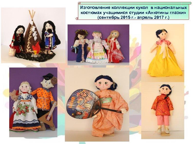 Изготовление коллекции кукол в национальных костюмах учащимися студии «Анютины глазки» (сентябрь 2015 г. -