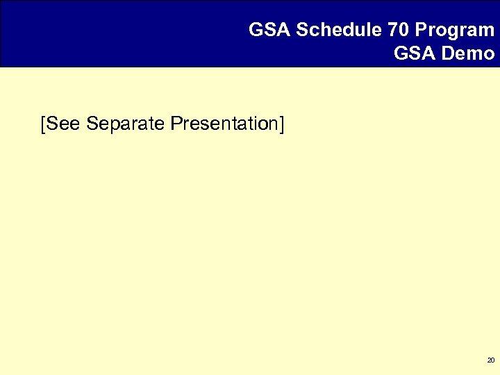 GSA Schedule 70 Program GSA Demo [See Separate Presentation] 20