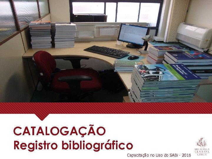 CATALOGAÇÃO Registro bibliográfico Capacitação no Uso do SABi - 2016