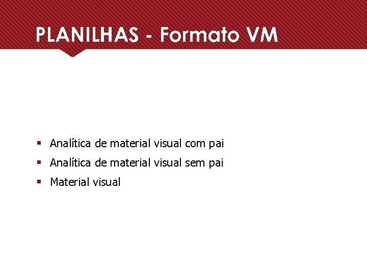 PLANILHAS - Formato VM § Analítica de material visual com pai § Analítica de