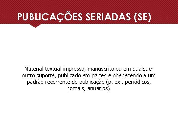PUBLICAÇÕES SERIADAS (SE) Material textual impresso, manuscrito ou em qualquer outro suporte, publicado em