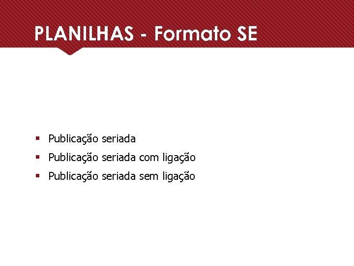 PLANILHAS - Formato SE § Publicação seriada com ligação § Publicação seriada sem ligação