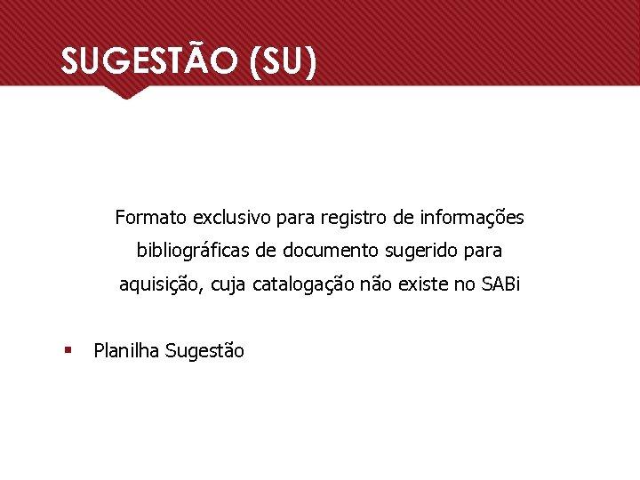 SUGESTÃO (SU) Formato exclusivo para registro de informações bibliográficas de documento sugerido para aquisição,