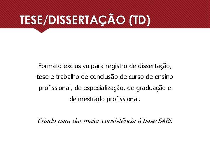 TESE/DISSERTAÇÃO (TD) Formato exclusivo para registro de dissertação, tese e trabalho de conclusão de
