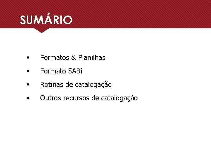SUMÁRIO § Formatos & Planilhas § Formato SABi § Rotinas de catalogação § Outros
