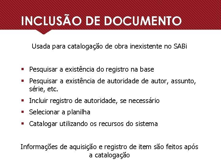 INCLUSÃO DE DOCUMENTO Usada para catalogação de obra inexistente no SABi § Pesquisar a