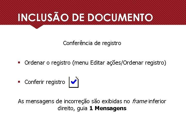 INCLUSÃO DE DOCUMENTO Conferência de registro § Ordenar o registro (menu Editar ações/Ordenar registro)