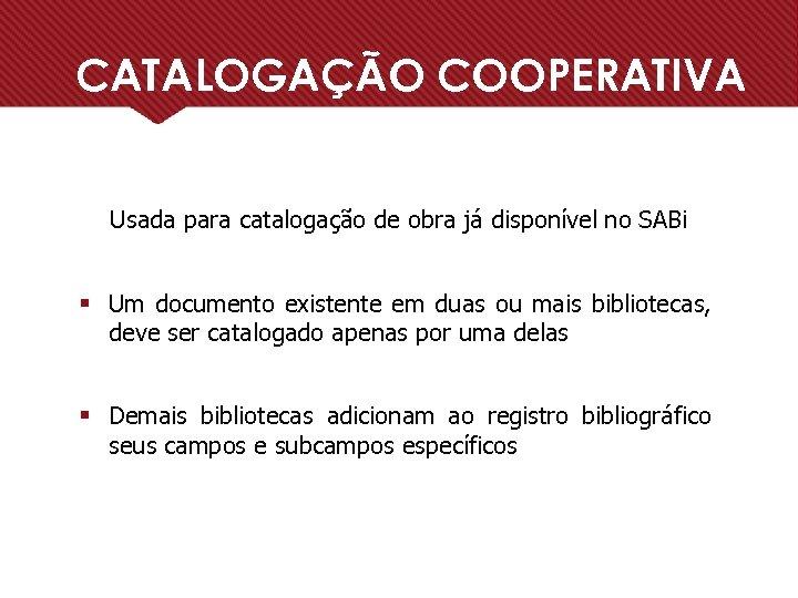 CATALOGAÇÃO COOPERATIVA Usada para catalogação de obra já disponível no SABi § Um documento