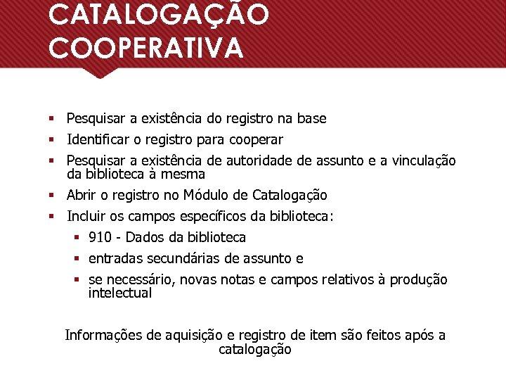 CATALOGAÇÃO COOPERATIVA § Pesquisar a existência do registro na base § Identificar o registro