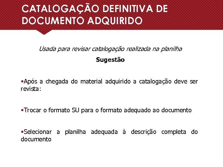 CATALOGAÇÃO DEFINITIVA DE DOCUMENTO ADQUIRIDO Usada para revisar catalogação realizada na planilha Sugestão §Após