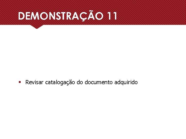 DEMONSTRAÇÃO 11 § Revisar catalogação do documento adquirido