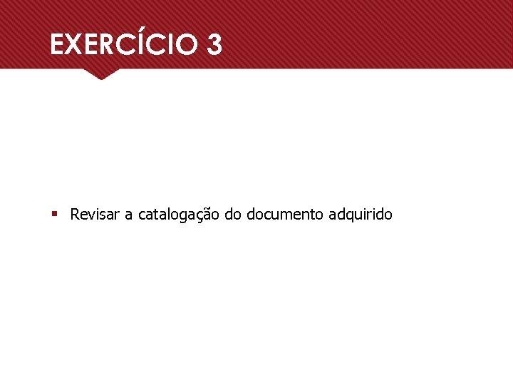EXERCÍCIO 3 § Revisar a catalogação do documento adquirido