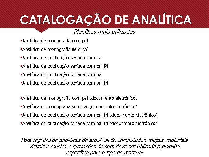CATALOGAÇÃO DE ANALÍTICA Planilhas mais utilizadas §Analítica de monografia com pai §Analítica de monografia