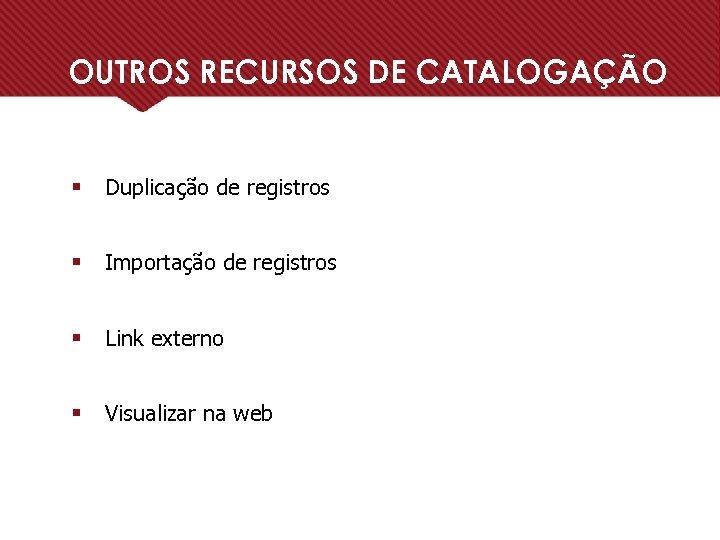 OUTROS RECURSOS DE CATALOGAÇÃO § Duplicação de registros § Importação de registros § Link