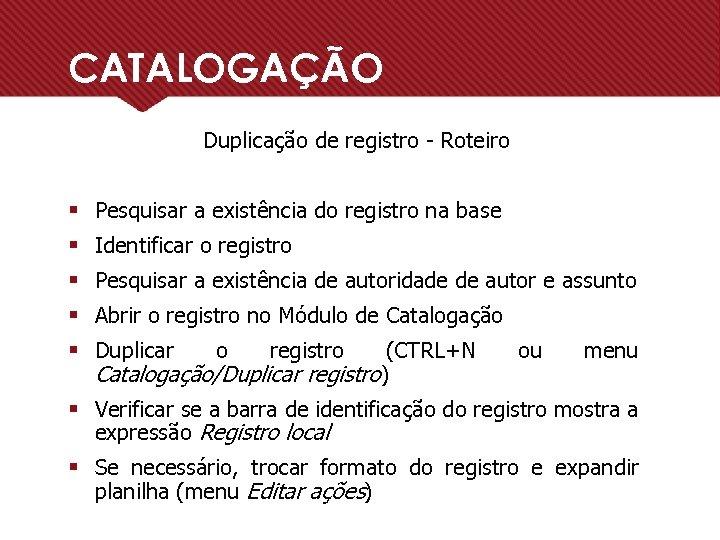 CATALOGAÇÃO Duplicação de registro - Roteiro § Pesquisar a existência do registro na base