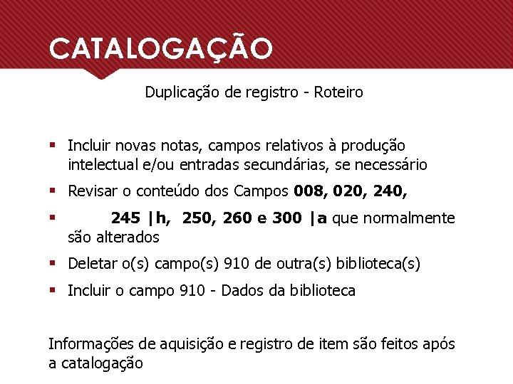 CATALOGAÇÃO Duplicação de registro - Roteiro § Incluir novas notas, campos relativos à produção