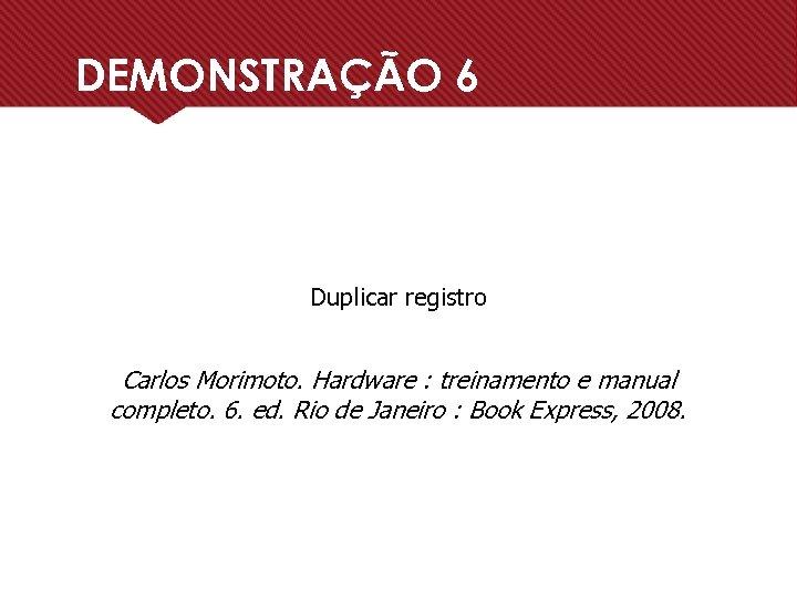 DEMONSTRAÇÃO 6 Duplicar registro Carlos Morimoto. Hardware : treinamento e manual completo. 6. ed.