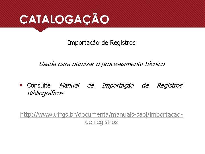 CATALOGAÇÃO Importação de Registros Usada para otimizar o processamento técnico § Consulte Manual Bibliográficos