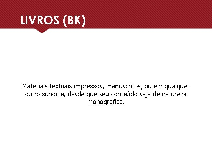 LIVROS (BK) Materiais textuais impressos, manuscritos, ou em qualquer outro suporte, desde que seu