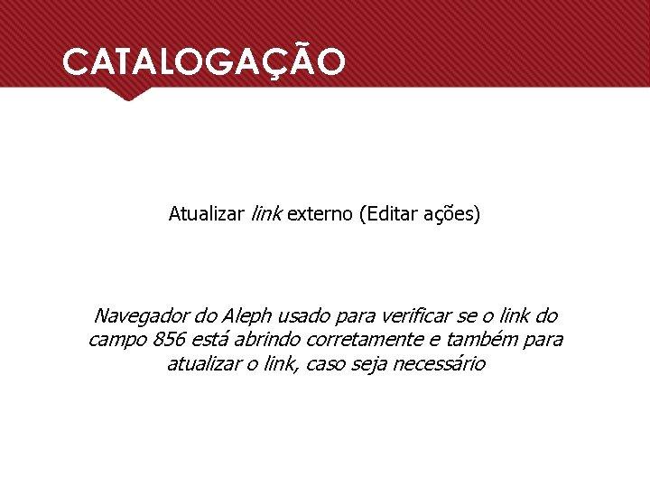 CATALOGAÇÃO Atualizar link externo (Editar ações) Navegador do Aleph usado para verificar se o