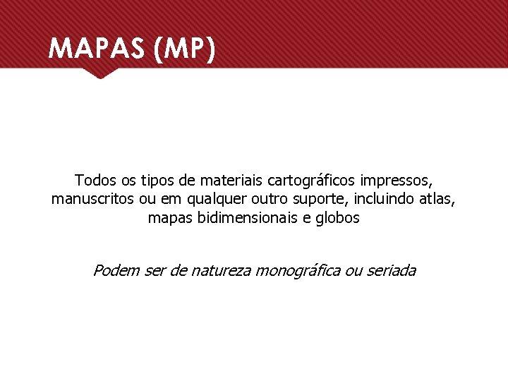 MAPAS (MP) Todos os tipos de materiais cartográficos impressos, manuscritos ou em qualquer outro