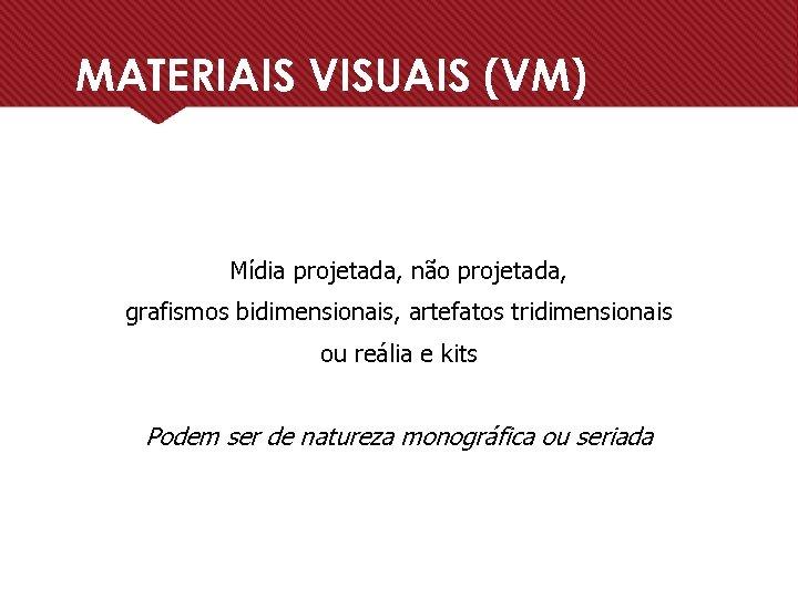 MATERIAIS VISUAIS (VM) Mídia projetada, não projetada, grafismos bidimensionais, artefatos tridimensionais ou reália e