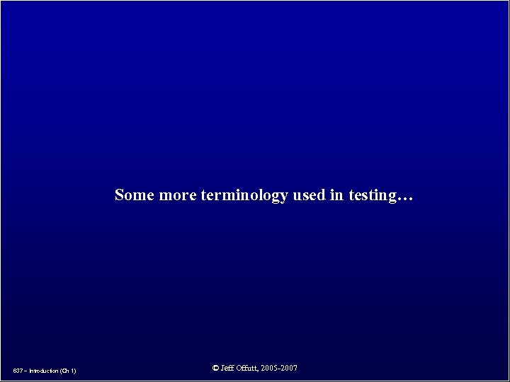 Some more terminology used in testing… 637 – Introduction (Ch 1) © Jeff Offutt,