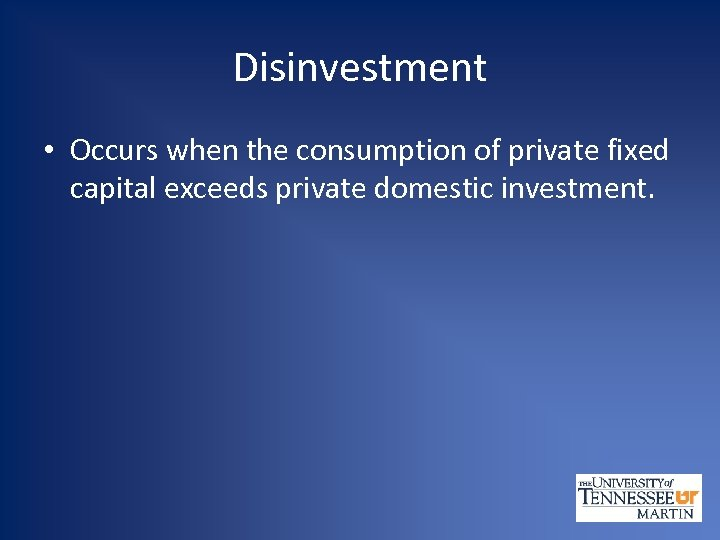Disinvestment • Occurs when the consumption of private fixed capital exceeds private domestic investment.