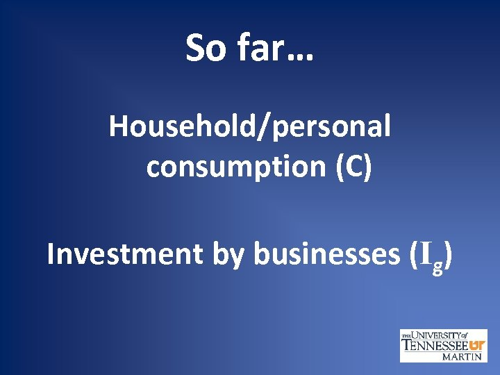 So far… Household/personal consumption (C) Investment by businesses (Ig)