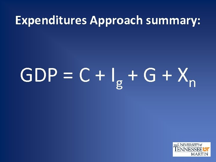 Expenditures Approach summary: GDP = C + Ig + G + Xn