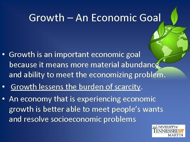Growth – An Economic Goal • Growth is an important economic goal because it