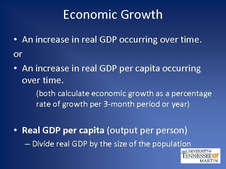 Economic Growth • An increase in real GDP occurring over time. or • An