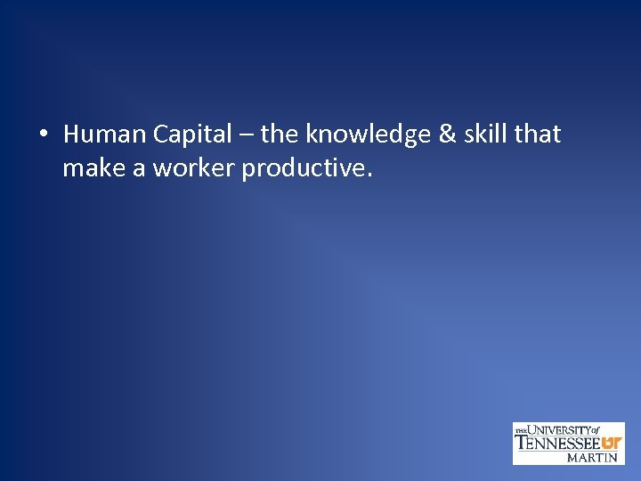 • Human Capital – the knowledge & skill that make a worker productive.