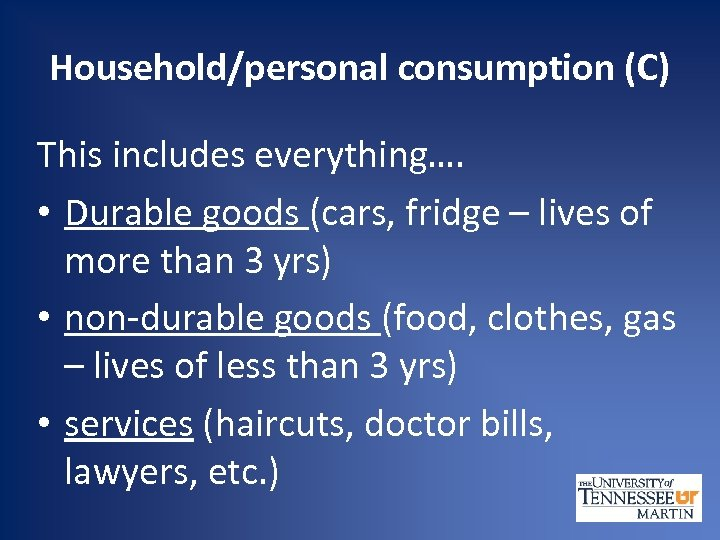 Household/personal consumption (C) This includes everything…. • Durable goods (cars, fridge – lives of