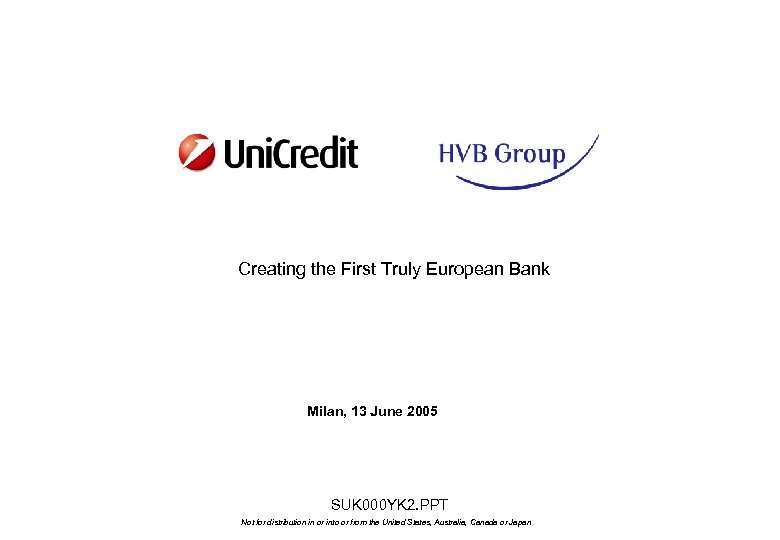 Creating the First Truly European Bank Milan, 13 June 2005 SUK 000 YK 2.