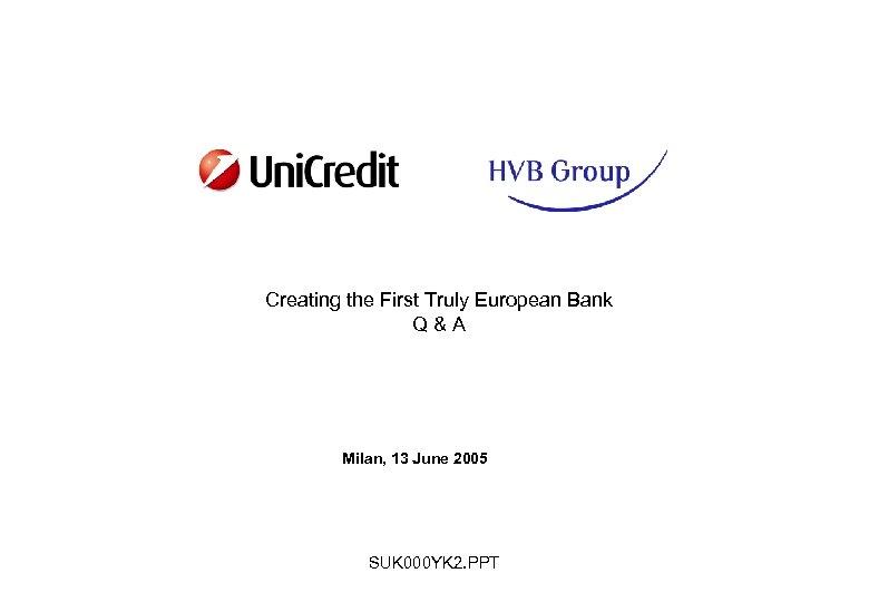Creating the First Truly European Bank Q&A Milan, 13 June 2005 SUK 000 YK