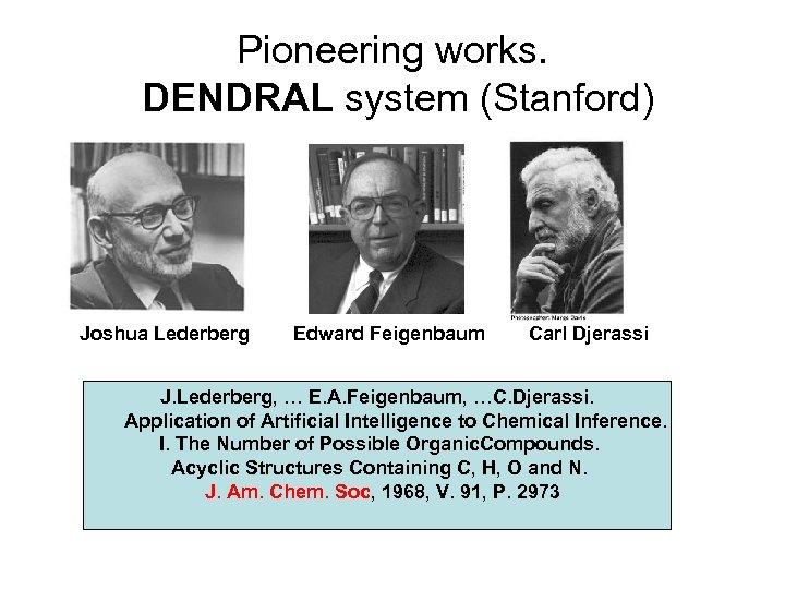 Pioneering works. DENDRAL system (Stanford) Joshua Lederberg Edward Feigenbaum Carl Djerassi J. Lederberg, …