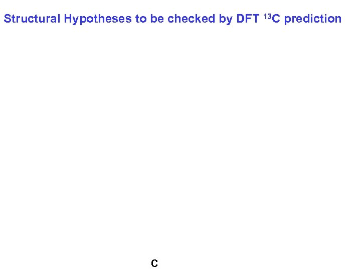 Structural Hypotheses to be checked by DFT 13 C prediction C