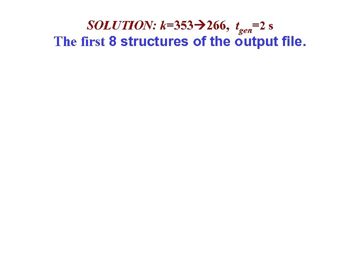 SOLUTION: k=353 266, tgen=2 s The first 8 structures of the output file.
