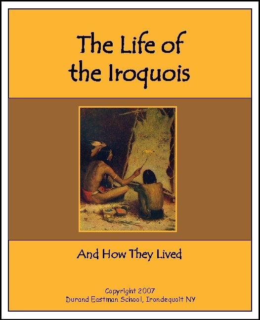 The Life of the Iroquois And How They Lived Copyright 2007 Durand Eastman School,