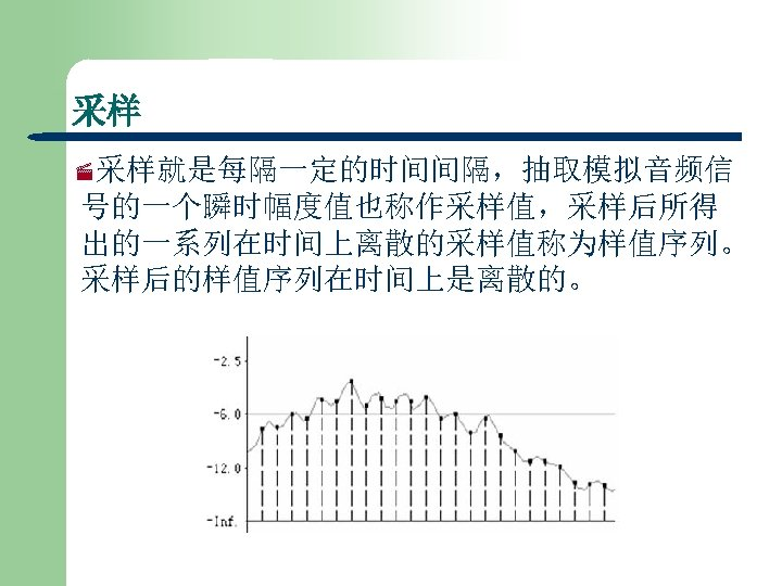 采样 ·采样就是每隔一定的时间间隔,抽取模拟音频信 号的一个瞬时幅度值也称作采样值,采样后所得 出的一系列在时间上离散的采样值称为样值序列。 采样后的样值序列在时间上是离散的。