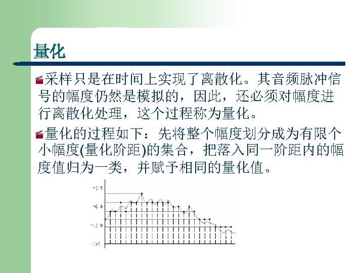 量化 ·采样只是在时间上实现了离散化。其音频脉冲信 号的幅度仍然是模拟的,因此,还必须对幅度进 行离散化处理,这个过程称为量化。 ·量化的过程如下:先将整个幅度划分成为有限个 小幅度(量化阶距)的集合,把落入同一阶距内的幅 度值归为一类,并赋予相同的量化值。