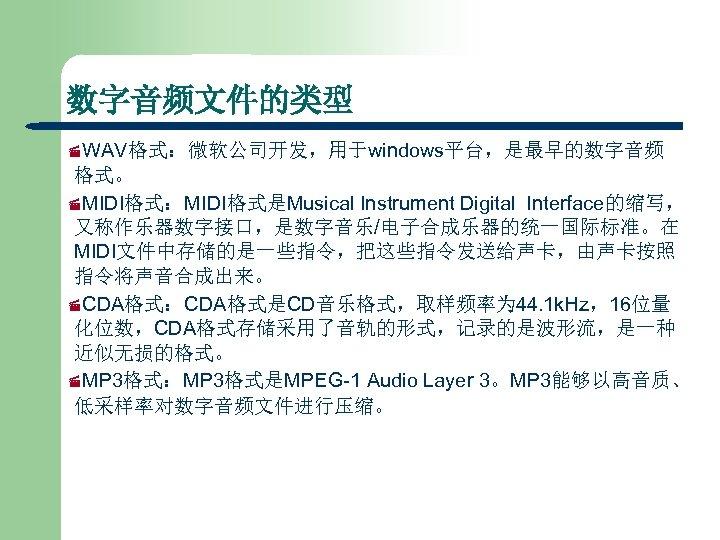 数字音频文件的类型 ·WAV格式:微软公司开发,用于windows平台,是最早的数字音频 格式。 ·MIDI格式:MIDI格式是Musical Instrument Digital Interface的缩写, 又称作乐器数字接口,是数字音乐/电子合成乐器的统一国际标准。在 MIDI文件中存储的是一些指令,把这些指令发送给声卡,由声卡按照 指令将声音合成出来。 ·CDA格式:CDA格式是CD音乐格式,取样频率为 44. 1 k.