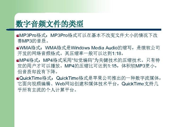 数字音频文件的类型 ·MP 3 Pro格式:MP 3 Pro格式可以在基本不改变文件大小的情况下改 善MP 3的音质。 ·WMA格式:WMA格式是Windows Media Audio的缩写,是微软公司 开发的网络音频格式。其压缩率一般可以达到 1: 18。
