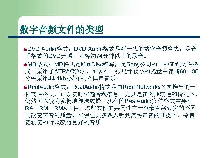 数字音频文件的类型 ·DVD Audio格式:DVD Audio格式是新一代的数字音频格式,是音 乐格式的DVD光碟,可容纳 74分钟以上的录音。 ·MD格式:MD格式是Mini. Disc缩写,是Sony公司的一种音频文件格 式。采用了ATRAC算法,可以在一张尺寸较小的光盘中存储 60-80 分钟采用 44. 1 khz采样的立体声音乐。