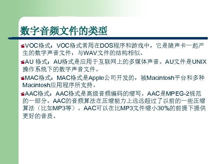 数字音频文件的类型 ·VOC格式:VOC格式常用在DOS程序和游戏中,它是随声卡一起产 生的数字声音文件,与WAV文件的结构相似。 ·AU 格式:AU格式是应用于互联网上的多媒体声音。AU文件是UNIX 操作系统下的数字声音文件。 ·MAC格式:MAC格式是Apple公司开发的,被Macintosh平台和多种 Macintosh应用程序所支持。 ·AAC格式:AAC格式是高级音频编码的缩写。AAC是MPEG-2规范 的一部分。AAC的音频算法在压缩能力上远远超过了以前的一些压缩 算法(比如MP 3等)。AAC可以在比MP 3文件缩小 30%的前提下提供