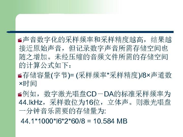 ·声音数字化的采样频率和采样精度越高,结果越 接近原始声音,但记录数字声音所需存储空间也 随之增加。未经压缩的音频文件所需的存储空间 的计算公式如下: ·存储容量(字节)= (采样频率*采样精度)/8×声道数 ×时间 ·例如,数字激光唱盘CD-DA的标准采样频率为 44. lk. Hz,采样数位为 16位,立体声。则激光唱盘 一分钟音乐需要的存储量为: 44.