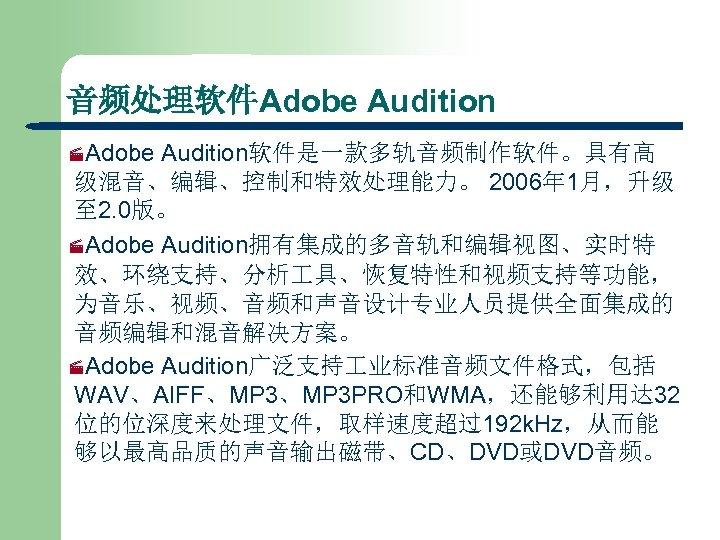 音频处理软件Adobe Audition ·Adobe Audition软件是一款多轨音频制作软件。具有高 级混音、编辑、控制和特效处理能力。 2006年 1月,升级 至 2. 0版。 ·Adobe Audition拥有集成的多音轨和编辑视图、实时特 效、环绕支持、分析 具、恢复特性和视频支持等功能,