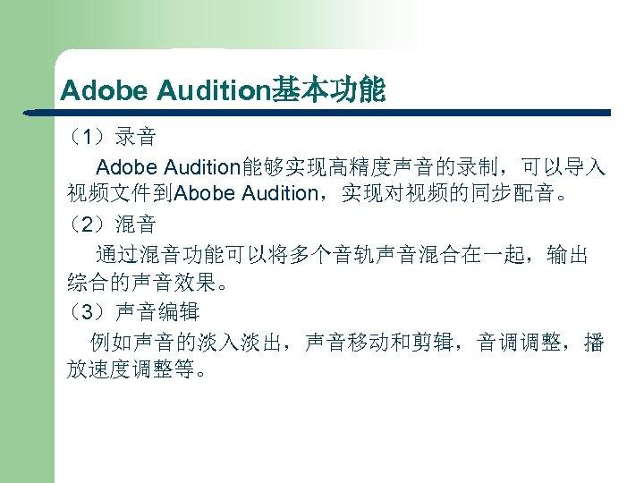 Adobe Audition基本功能 (1)录音 Adobe Audition能够实现高精度声音的录制,可以导入 视频文件到Abobe Audition,实现对视频的同步配音。 (2)混音 通过混音功能可以将多个音轨声音混合在一起,输出 综合的声音效果。 (3)声音编辑 例如声音的淡入淡出,声音移动和剪辑,音调调整,播 放速度调整等。