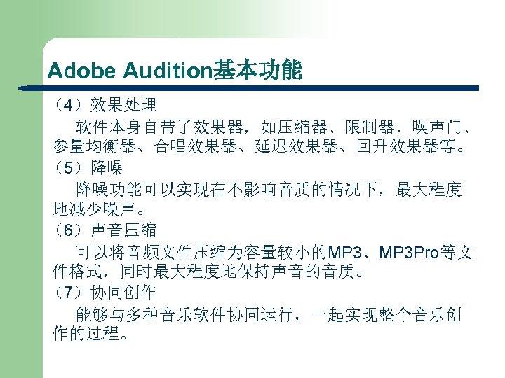 Adobe Audition基本功能 (4)效果处理 软件本身自带了效果器,如压缩器、限制器、噪声门、 参量均衡器、合唱效果器、延迟效果器、回升效果器等。 (5)降噪 降噪功能可以实现在不影响音质的情况下,最大程度 地减少噪声。 (6)声音压缩 可以将音频文件压缩为容量较小的MP 3、MP 3 Pro等文 件格式,同时最大程度地保持声音的音质。